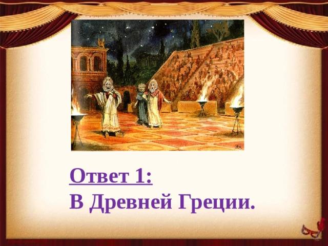 Ответ 1:  В Древней Греции.