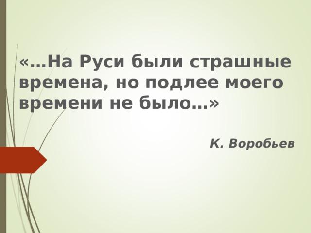 «…На Руси были страшные времена, но подлее моего времени не было…»  К. Воробьев