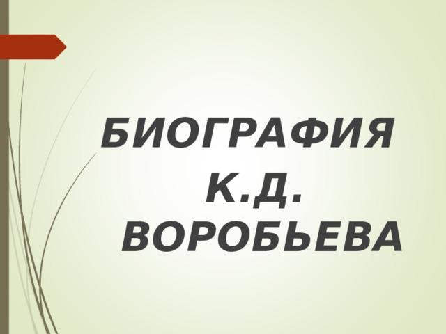 БИОГРАФИЯ К.Д. ВОРОБЬЕВА