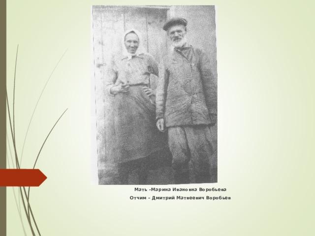 Мать –Марина Ивановна Воробьева Отчим – Дмитрий Матвеевич Воробьев
