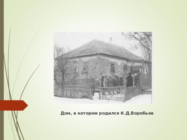 Дом, в котором родился К.Д.Воробьев