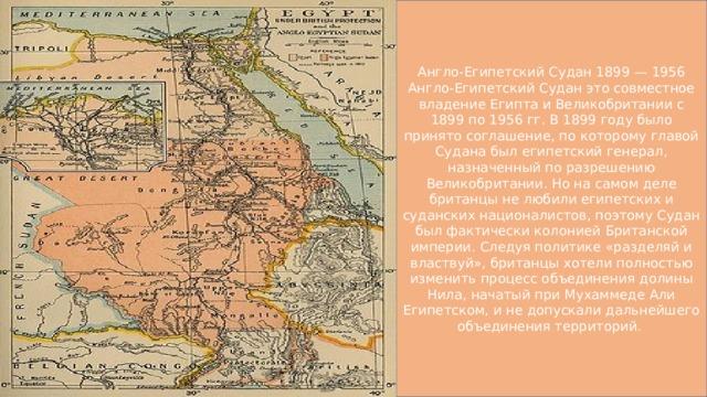 Англо-Египетский Судан 1899 — 1956 Англо-Египетский Судан это совместное владение Египта и Великобритании с 1899 по 1956 гг. В 1899 году было принято соглашение, по которому главой Судана был египетский генерал, назначенный по разрешению Великобритании. Но на самом деле британцы не любили египетских и суданских националистов, поэтому Судан был фактически колонией Британской империи. Следуя политике «разделяй и властвуй», британцы хотели полностью изменить процесс объединения долины Нила, начатый при Мухаммеде Али Египетском, и не допускали дальнейшего объединения территорий.