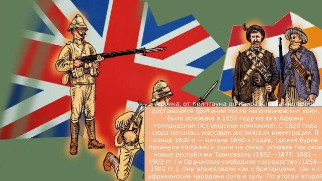 Африка, от Кейптауна до Каира Капская колония, доставшаяся Британии после наполеоновских войн, была основана в 1652 году на юге Африки голландской Ост-Индской компанией. C 1820 года сюда началась массовая английская иммиграция. В конце 1830-х — начале 1840-х годов, тысячи буров покинули колонию и ушли на север, основав там свои новые республики Трансвааль (1852—1877, 1881—1902 гг.) и Оранжевое свободное государство (1854—1902 гг.). Они враждовали как с британцами, так и с африканским народами сото и зулу. По итогам второй англо-бурской войны (1899—1902 гг.) бурские республики также были присоединены к Британской империи