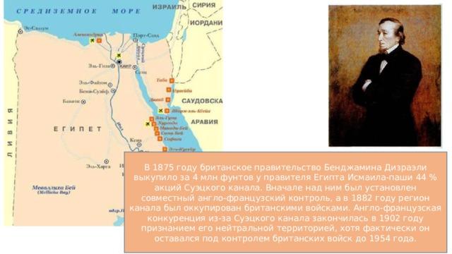 В 1875 году британское правительство Бенджамина Дизраэли выкупило за 4 млн фунтов у правителя Египта Исмаила-паши 44 % акций Суэцкого канала. Вначале над ним был установлен совместный англо-французский контроль, а в 1882 году регион канала был оккупирован британскими войсками. Англо-французская конкуренция из-за Суэцкого канала закончилась в 1902 году признанием его нейтральной территорией, хотя фактически он оставался под контролем британских войск до 1954 года.