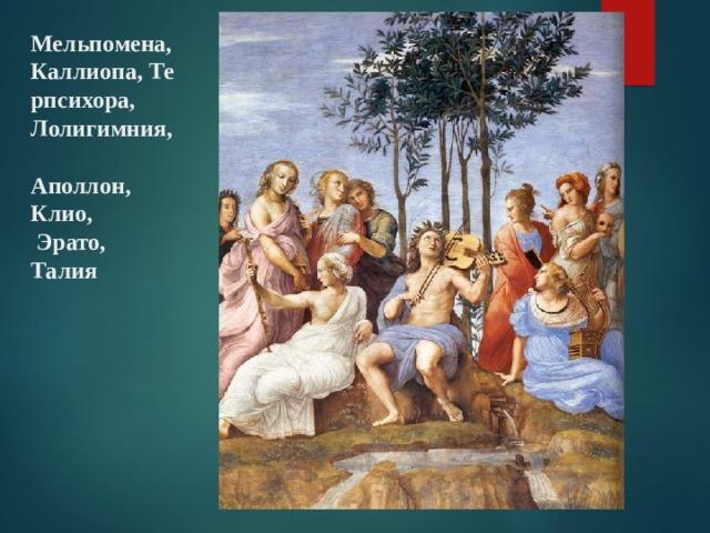 Мельпомена, Каллиопа,Терпсихора, Лолигимния,  Аполлон, Клио,  Эрато, Талия