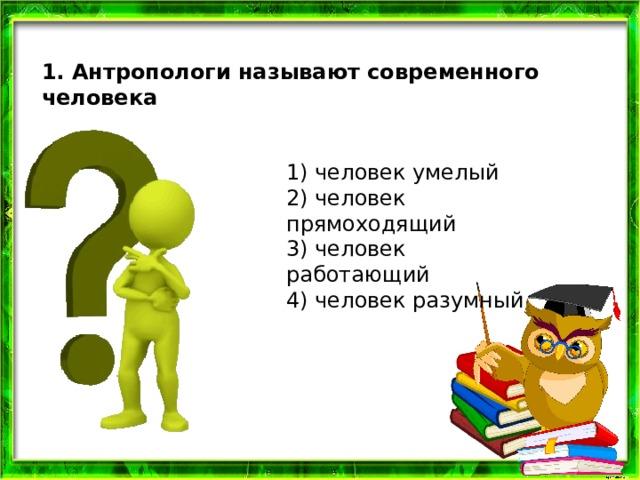 1. Антропологи называют современного человека 1) человек умелый  2) человек прямоходящий  3) человек работающий  4) человек разумный