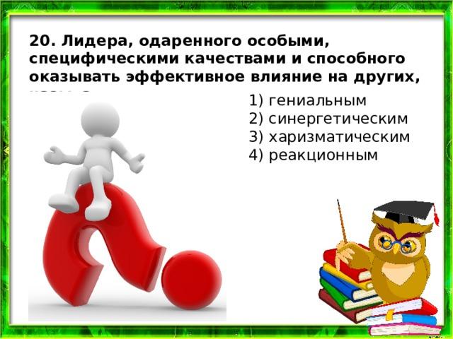 20. Лидера, одаренного особыми, специфическими качествами и способного оказывать эффективное влияние на других, называют 1) гениальным  2) синергетическим  3) харизматическим  4) реакционным