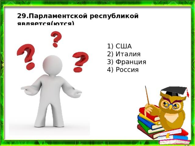 29.Парламентской республикой является(ются) 1) США  2) Италия  3) Франция  4) Россия