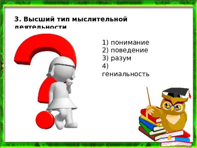 3. Высший тип мыслительной деятельности 1) понимание  2) поведение  3) разум  4) гениальность
