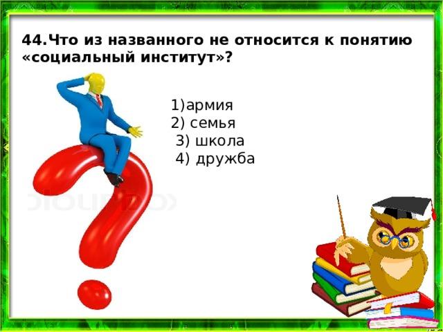 44.Что из названного не относится к понятию «социальный институт»? 1)армия 2) семья  3) школа  4)  дружба