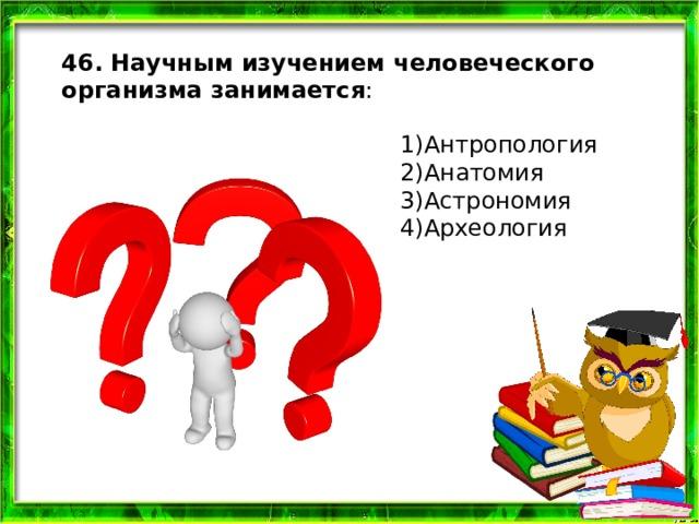 46. Научным изучением человеческого организма занимается : 1)Антропология 2)Анатомия 3)Астрономия 4)Археология