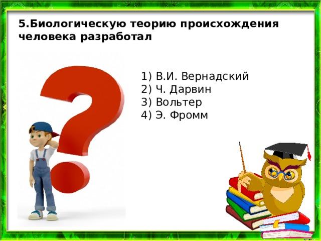 5.Биологическую теорию происхождения человека разработал 1) В.И. Вернадский  2) Ч. Дарвин  3) Вольтер  4) Э. Фромм