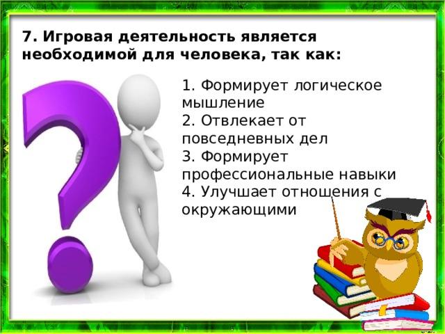 7. Игровая деятельность является необходимой для человека, так как: 1. Формирует логическое мышление 2. Отвлекает от повседневных дел 3. Формирует профессиональные навыки 4. Улучшает отношения с окружающими