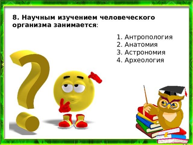 8. Научным изучением человеческого организма занимается : 1. Антропология 2. Анатомия 3. Астрономия 4. Археология