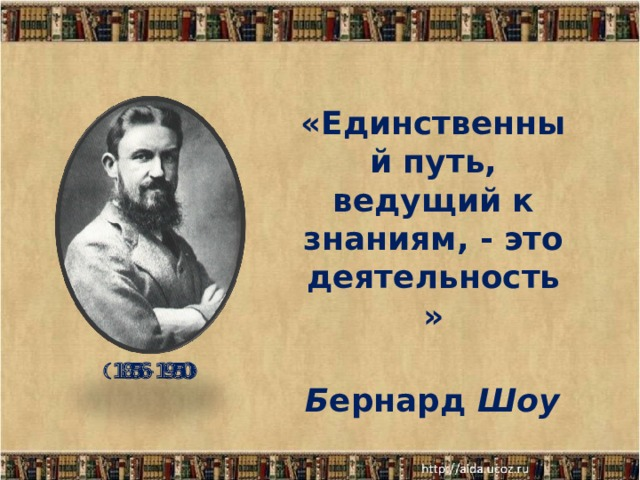 «Единственный путь, ведущий к знаниям, - это деятельность»  Б ернард Шоу   