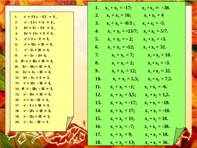 x 1 + x 2 =  17; x 1 • x 2   38.  x 1 + x 2 = 16; x 1 • x 2 = 4 3. x 1  + x 2 =  8/3 ; x 1 • x 2 =  5.  x 1 + x 2 =  23/7; x 1 • x 2 = 5/7.  x 1 + x 2 =  2; x 1 • x 2 =  3.  x 1 + x 2 =  12; x 1 • x 2 = 32. 7. x 1 + x 2 = 7; x 1 • x 2 = 10. 8. x 1 + x 2 = 2; x 1  • x 2 =  3. 9. x 1 + x 2 = 12; x 1 • x 2 = 32. 10. x 1 + x 2 = 5,5; x 1 • x 2 = 7,5.  x 1 + x 2 =  1; x 1 • x 2 =  6.  x 1 + x 2 = 3,5; x 1 • x 2 = 1,5.  x 1 + x 2 =  17; x 1 • x 2 =  18.  x 1 + x 2 = 17; x 1 • x 2 =  18.  x 1 + x 2 = 11; x 1 • x 2 = 18.  x 1 + x 2 =  7; x 1 • x 2 =  38.  x 1 + x 2 = 9; x 1 • x 2 = 18.  x 1 + x 2 = 13; x 1 • x 2 = 36.  x 1 + x 2 = 15; x 1 • x 2 = 36.  x 1 + x 2 = 5; x 1 • x 2 =  36.