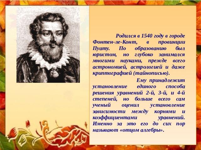 Родился в 1540 году в городе Фонтен-ле-Конт, в провинции Пуату. По образованию был юристом, но глубоко занимался многими науками, прежде всего астрономией, астрологией и даже криптографией (тайнописью).   Ему принадлежит установление единого способа решения уравнений 2-й, 3-й, и 4-й степеней, но больше всего сам ученый оценил установление зависимости между корнями и коэффициентами уравнений. Именно за это его до сих пор называют «отцом алгебры».