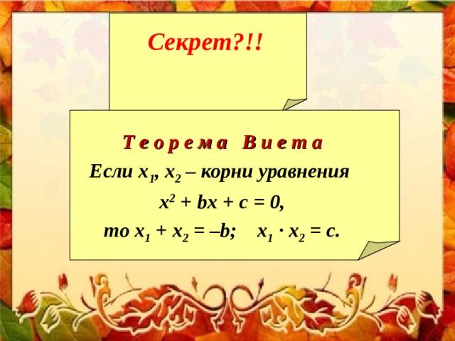 Секрет?!!  Т е о р е м а В и е т а Если х 1 , х 2 – корни уравнения x 2 + b x + c = 0, то х 1 + х 2 = – b ; х 1 · х 2 = c .