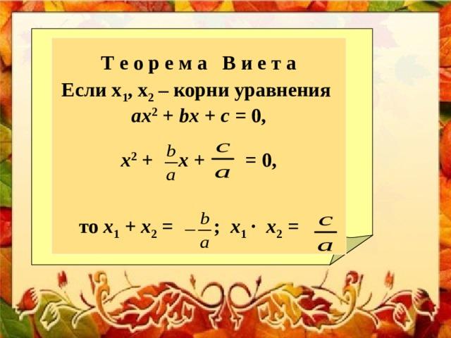 Т е о р е м а В и е т а Если х 1 , х 2 – корни уравнения аx 2 + bx + c = 0,  x 2 + x + = 0,   то х 1 + х 2 = ; х 1 ∙ х 2 =
