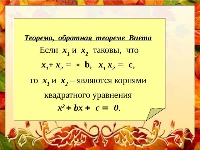 Теорема, обратная теореме Виета  Если x 1 и x 2   таковы, что  x 1   x 2     b , x 1  x 2   c , то x 1 и x 2  – являются корнями  квадратного уравнения  х 2   b х   c    0 .