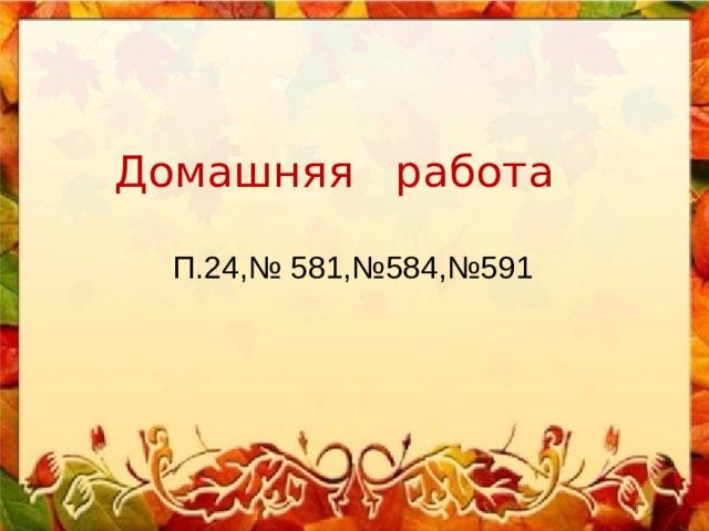 Домашняя работа П.24,№ 581,№584,№591