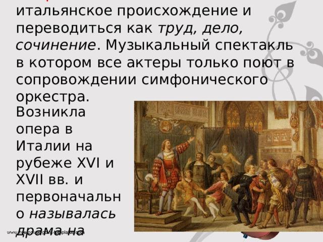 Опера – это слово имеет итальянское происхождение и переводиться как труд, дело, сочинение . Музыкальный спектакль в котором все актеры только поют в сопровождении симфонического оркестра. Возникла опера в Италии на рубеже XVI и XVII вв. и первоначально называлась драма на музыке .