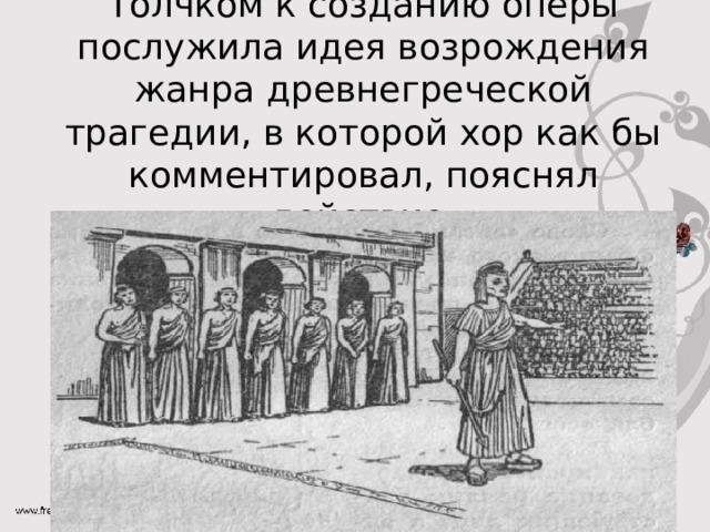Толчком к созданию оперы послужила идея возрождения жанра древнегреческой трагедии, в которой хор как бы комментировал, пояснял действие.