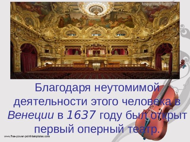 Благодаря неутомимой деятельности этого человека в Венеции в 1637 году был открыт первый оперный театр.