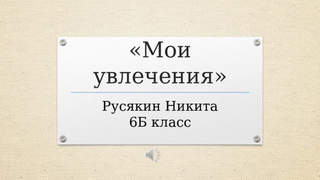 «Мои увлечения» Русякин Никита  6Б класс