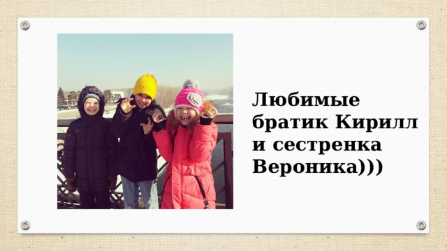 Любимые братик Кирилл и сестренка Вероника)))