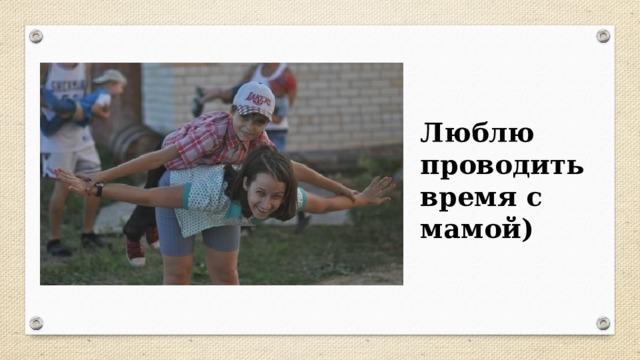 Люблю проводить время с мамой)