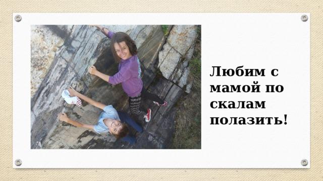 Любим с мамой по скалам полазить!