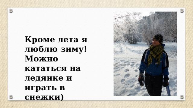 Кроме лета я люблю зиму! Можно кататься на ледянке и играть в снежки)