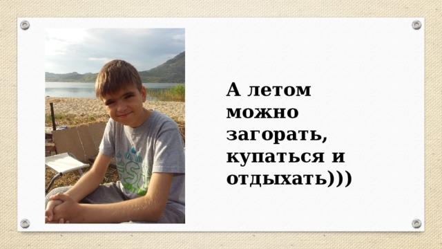А летом можно загорать, купаться и отдыхать)))