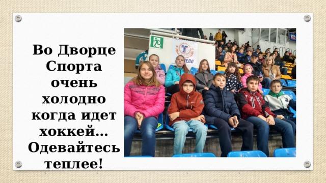 Во Дворце Спорта очень холодно когда идет хоккей… Одевайтесь теплее!