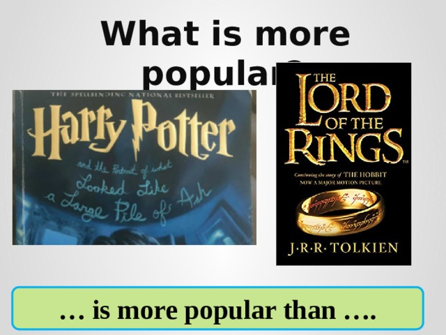 What is more popular?      … is more popular than ….