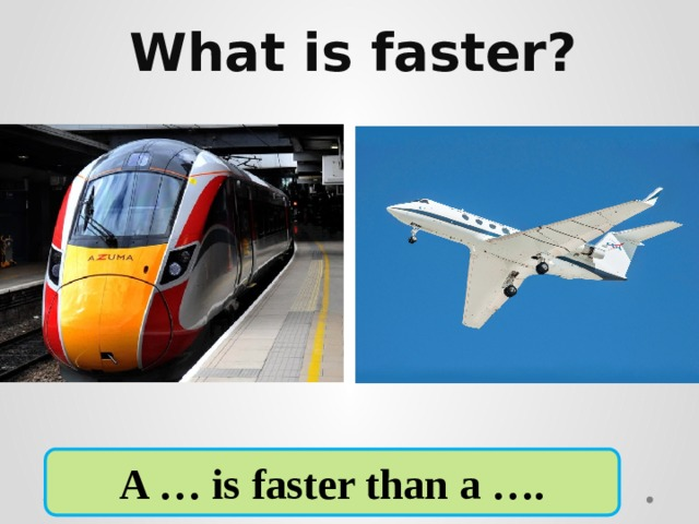 What is faster?     A … is faster than a ….