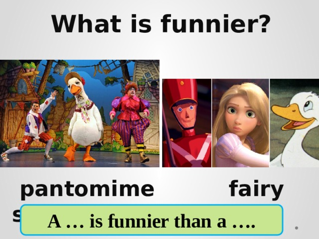 What is funnier?      pantomime fairy story A … is funnier than a ….