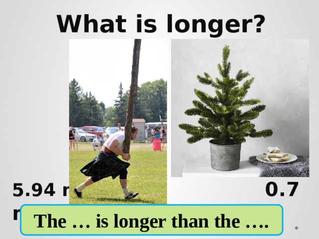 What is longer?     5.94 m  0.7 m The … is longer than the ….