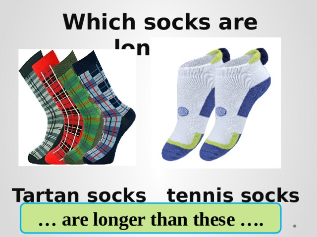 Which socks are longer?     Tartan socks tennis socks … are longer than these ….