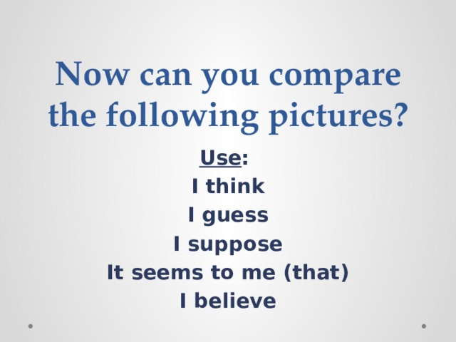 Now can you compare the following pictures? Use : I think I guess I suppose It seems to me (that) I believe