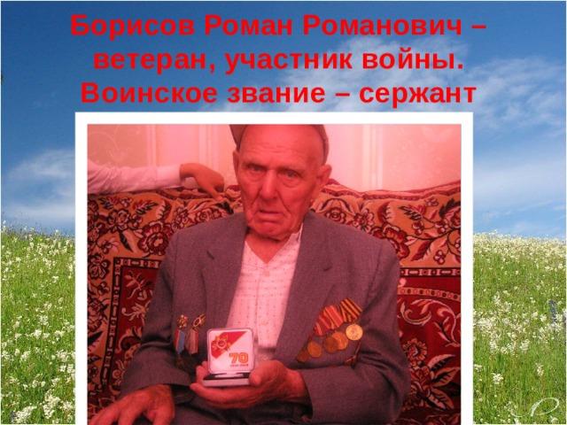 Борисов Роман Романович –  ветеран, участник войны.  Воинское звание – сержант