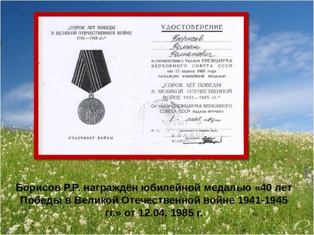 Борисов Р.Р. награждён юбилейной медалью «40 лет Победы в Великой Отечественной войне 1941-1945 гг.» от 12.04. 1985 г.
