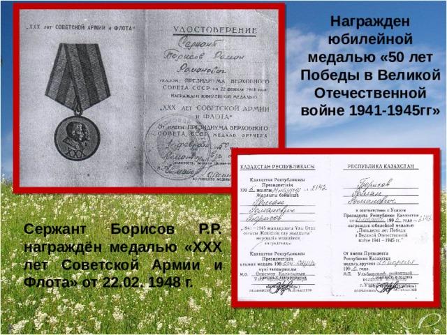 Награжден юбилейной медалью «50 лет Победы в Великой Отечественной войне 1941-1945гг» Сержант Борисов Р.Р. награждён медалью «ХХХ лет Советской Армии и Флота» от 22.02. 1948 г.