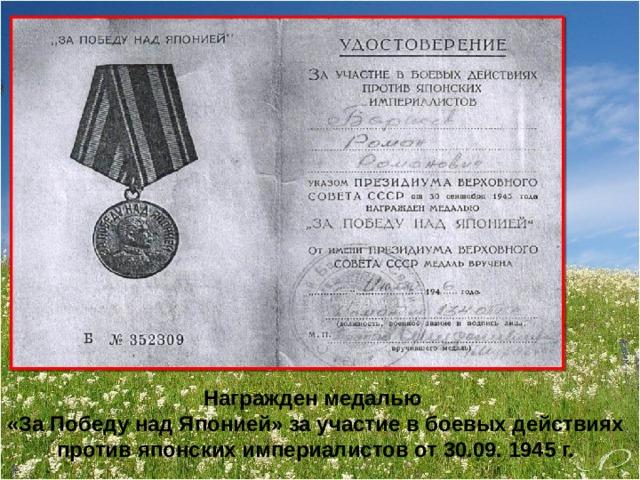 Награжден медалью «За Победу над Японией» за участие в боевых действиях против японских империалистов от 30.09. 1945 г.