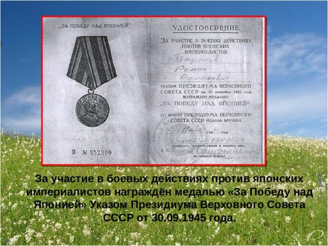 За участие в боевых действиях против японских империалистов награждён медалью «За Победу над Японией» Указом Президиума Верховного Совета СССР от 30.09.1945 года.