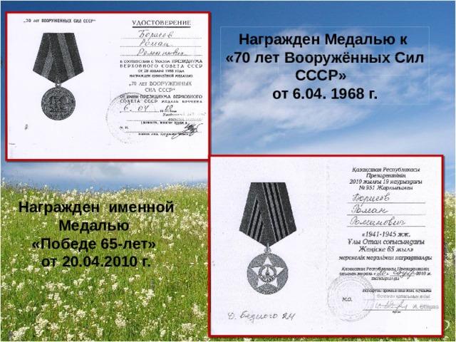 Награжден Медалью к «70 лет Вооружённых Сил СССР» от 6.04. 1968 г. Награжден именной Медалью «Победе 65-лет» от 20.04.2010 г.