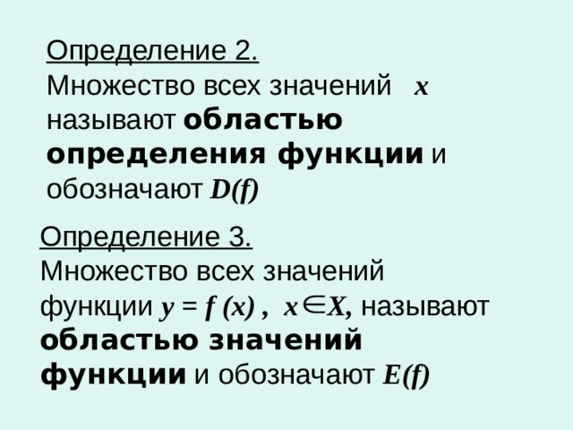 Определение 2.   Множество всех значений х называют  областью определения  функции  и обозначают  D ( f ) Определение 3.   Множество всех значений функции у = f  (x) , х Х, называют  областью значений функции  и обозначают Е( f )