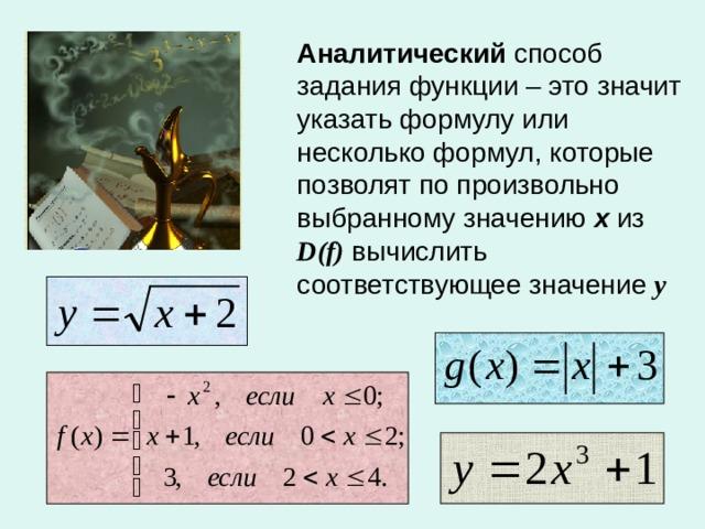 Аналитический способ задания функции – это значит указать формулу или несколько формул, которые позволят по произвольно выбранному значению х из D ( f ) вычислить соответствующее значение у