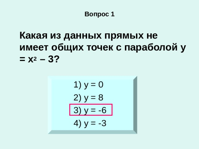 Вопрос 1  Какая из данных прямых не имеет общих точек с параболой у = х 2 – 3? 1) у = 0 2) у = 8 3) у = -6 4) у = -3